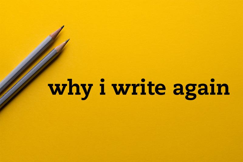 Why I write again